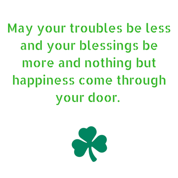 May your troubles be less and your blessings be more and nothing but happiness come through your door. 2